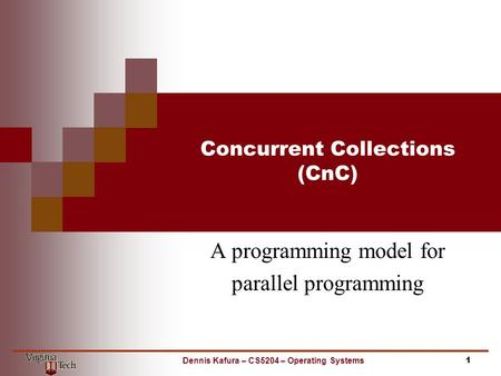 Concurrent Collections (CnC) A programming model for parallel programming 1Dennis Kafura – CS5204 – Operating Systems.