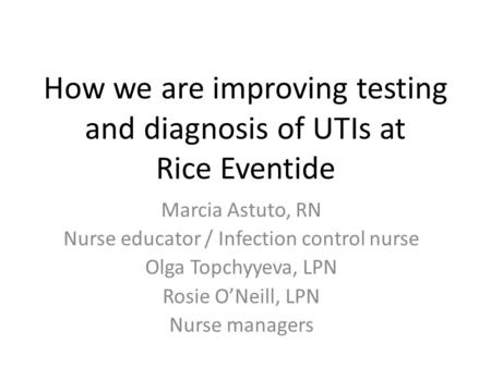 How we are improving testing and diagnosis of UTIs at Rice Eventide Marcia Astuto, RN Nurse educator / Infection control nurse Olga Topchyyeva, LPN Rosie.