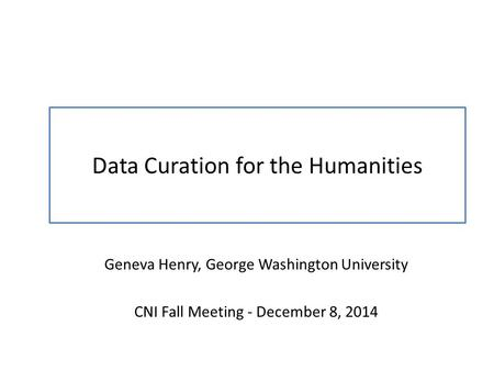 Data Curation for the Humanities Geneva Henry, George Washington University CNI Fall Meeting - December 8, 2014.