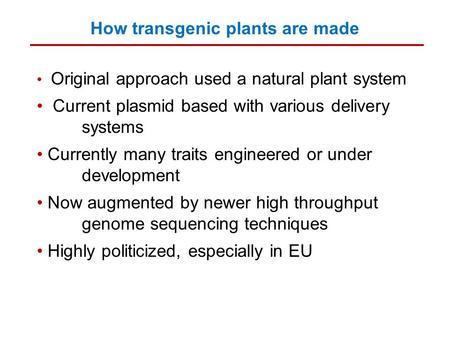 How transgenic plants are made Original approach used a natural plant system Current plasmid based with various delivery systems Currently many traits.