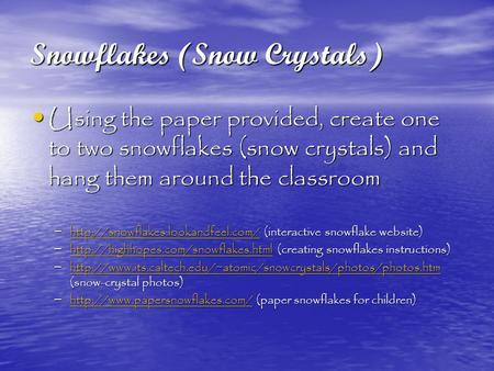 Snowflakes (Snow Crystals) Using the paper provided, create one to two snowflakes (snow crystals) and hang them around the classroom Using the paper provided,