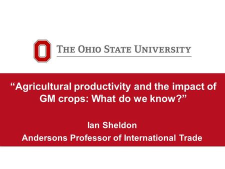 """Agricultural productivity and the impact of GM crops: What do we know?"" Ian Sheldon Andersons Professor of International Trade."