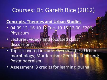 Courses: Dr. Gareth Rice (2012) Concepts, Theories and Urban Studies 04.09.12 -16.10.12 Tue. 10.15-12.00 E206, Physicum Lectures, videos and focussed class.