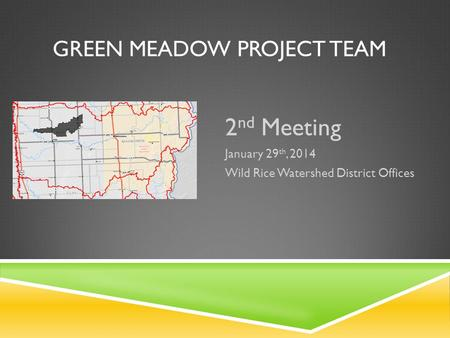 GREEN MEADOW PROJECT TEAM 2 nd Meeting January 29 th, 2014 Wild Rice Watershed District Offices.