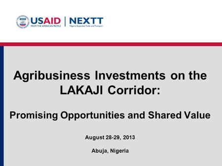 Agribusiness Investments on the LAKAJI Corridor: Promising Opportunities and Shared Value August 28-29, 2013 Abuja, Nigeria.