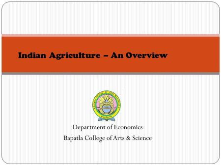 Department of Economics Bapatla College of Arts & Science Indian Agriculture – An Overview.