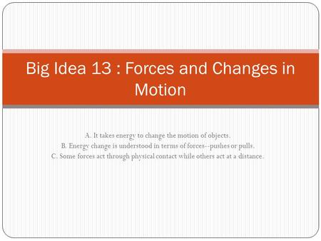 A. It takes energy to change the motion of objects. B. Energy change is understood in terms of forces--pushes or pulls. C. Some forces act through physical.