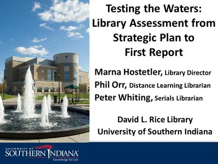 Testing the Waters: Library Assessment from Strategic Plan to First Report Marna Hostetler, Library Director Phil Orr, Distance Learning Librarian Peter.