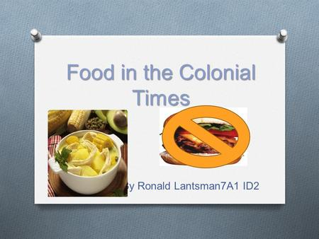Food in the Colonial Times By Ronald Lantsman7A1 ID2.