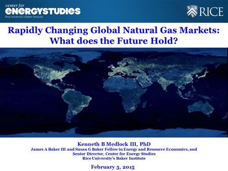 Rapidly Changing Global Natural Gas Markets: What does the Future Hold? Kenneth B Medlock III, PhD James A Baker III and Susan G Baker Fellow in Energy.