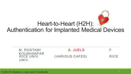M. ROSTAMI A. JUELS F. KOUSHANFAR Heart-to-Heart (H2H): Authentication for Implanted Medical Devices 1 RICE UNIV. (VARIOUS CAFES) RICE UNIV. © 2013 M.