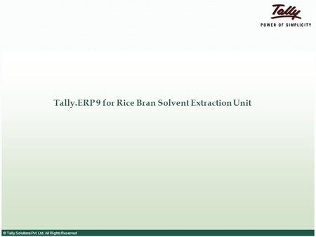 © Tally Solutions Pvt. Ltd. All Rights Reserved Tally.ERP 9 for Rice Bran Solvent Extraction Unit.