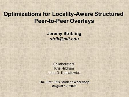 Optimizations for Locality-Aware Structured Peer-to-Peer Overlays Jeremy Stribling Collaborators: Kris Hildrum John D. Kubiatowicz The First.