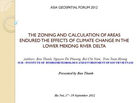 THE ZONING AND CALCULATION OF AREAS ENDURED THE EFFECTS OF CLIMATE CHANGE IN THE LOWER MEKONG RIVER DELTA Presented by Bao Thanh Authors: Bao Thanh, Nguyen.