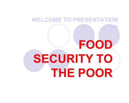 WELCOME TO PRESENTATION ON FOOD SECURITY TO THE POOR.
