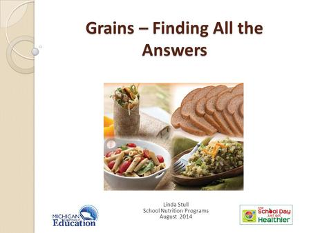 Grains – Finding All the Answers Linda Stull School Nutrition Programs August 2014.