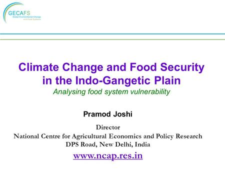 Climate Change and Food Security in the Indo-Gangetic Plain Analysing food system vulnerability Pramod Joshi Director National Centre for Agricultural.