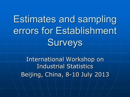 Estimates and sampling errors for Establishment Surveys International Workshop on Industrial Statistics Beijing, China, 8-10 July 2013.