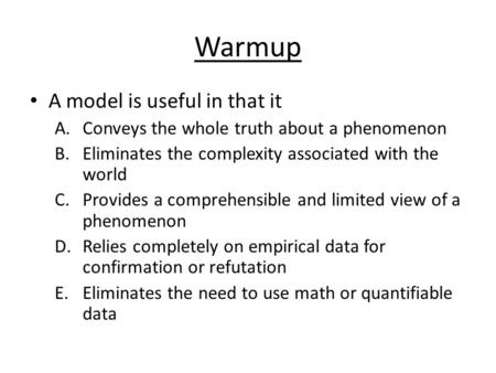 Warmup A model is useful in that it A.Conveys the whole truth about a phenomenon B.Eliminates the complexity associated with the world C.Provides a comprehensible.