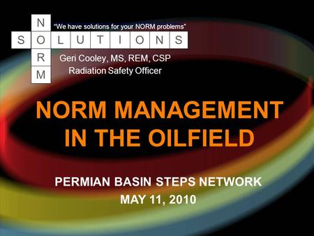 "NORM MANAGEMENT IN THE OILFIELD Geri Cooley, MS, REM, CSP Radiation Safety Officer SOLUTIONS N R M ""We have solutions for your NORM problems"" PERMIAN BASIN."