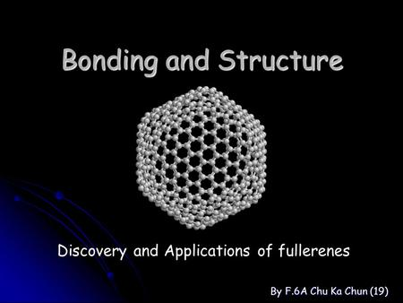 Bonding and Structure By F.6A Chu Ka Chun (19) Discovery and Applications of fullerenes.
