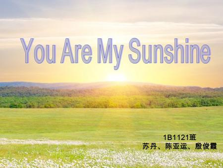 1B1121 班 苏丹、陈亚运、殷俊霞. introduction of the song You Are My Sunshine is a popular song first recorded in 1939. It has been declared one of the state songs.