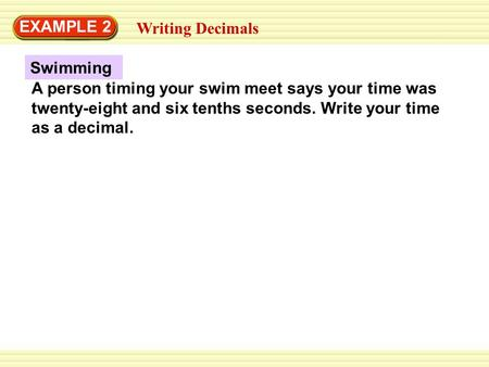 Swimming EXAMPLE 2 Writing Decimals A person timing your swim meet says your time was twenty-eight and six tenths seconds. Write your time as a decimal.