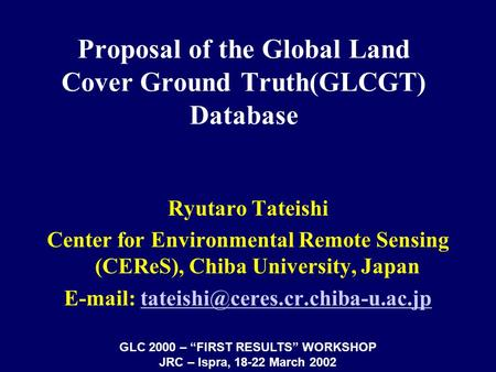 Proposal of the Global Land Cover Ground Truth(GLCGT) Database Ryutaro Tateishi Center for Environmental Remote Sensing (CEReS), Chiba University, Japan.