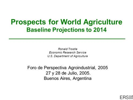 Prospects for World Agriculture Baseline Projections to 2014 Ronald Trostle Economic Research Service U.S. Department of Agriculture Foro de Perspectiva.