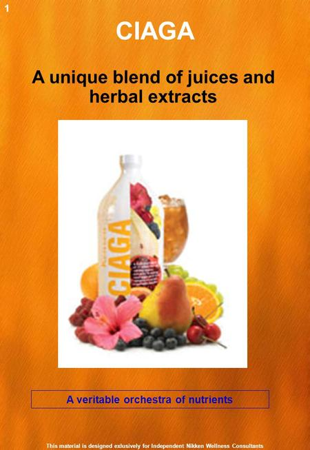 CIAGA A veritable orchestra of nutrients A unique blend of juices and herbal extracts 1 This material is designed exlusively for Independent Nikken Wellness.