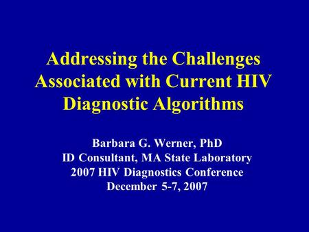 Addressing the Challenges Associated with Current HIV Diagnostic Algorithms Barbara G. Werner, PhD ID Consultant, MA State Laboratory 2007 HIV Diagnostics.