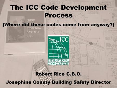 The ICC Code Development Process (Where did these codes come from anyway?) Robert Rice C.B.O, Josephine County Building Safety Director.