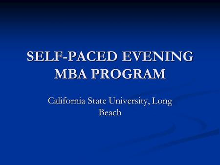 SELF-PACED EVENING MBA PROGRAM California State University, Long Beach.