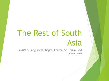 The Rest of South Asia Pakistan, Bangladesh, Nepal, Bhutan, Sri-Lanka, and the Maldives.