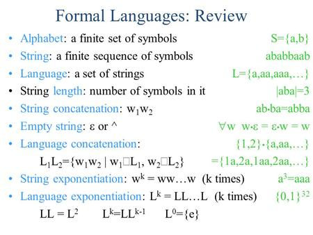 Formal Languages: Review Alphabet: a finite set of symbols String: a finite sequence of symbols Language: a set of strings String length: number of symbols.