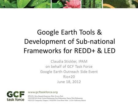 Google Earth Tools & Development of Sub-national Frameworks for REDD+ & LED Claudia Stickler, IPAM on behalf of GCF Task Force Google Earth Outreach Side.