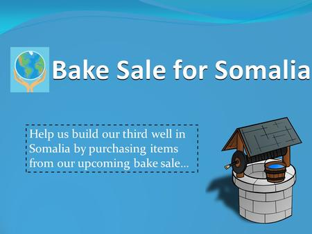 Bake Sale for Somalia Help us build our third well in Somalia by purchasing items from our upcoming bake sale…