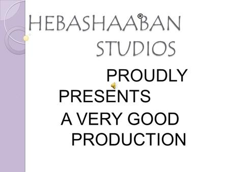 HEBASHAABAN STUDIOS HEBASHAABAN STUDIOS PROUDLY PRESENTS A VERY GOOD PRODUCTION.