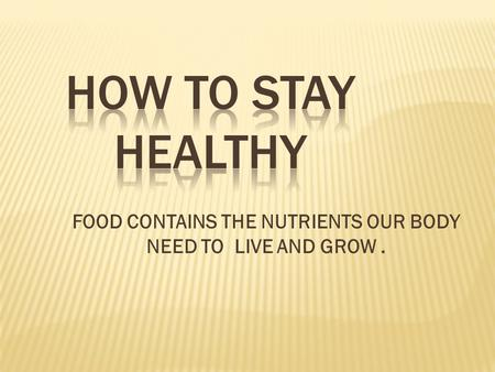 FOOD CONTAINS THE NUTRIENTS OUR BODY NEED TO LIVE AND GROW.