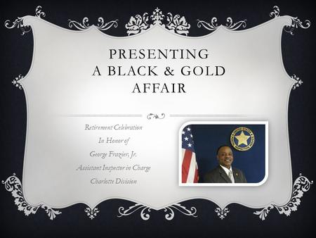 PRESENTING A BLACK & GOLD AFFAIR Retirement Celebration In Honor of George Frazier, Jr. Assistant Inspector in Charge Charlotte Division.