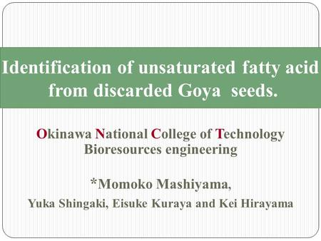 Identification of unsaturated fatty acid from discarded Goya seeds. Okinawa National College of Technology Bioresources engineering * Momoko Mashiyama,
