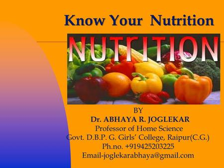 Know Your Nutrition BY Dr. ABHAYA R. JOGLEKAR Professor of Home Science Govt. D.B.P. G. Girls' College, Raipur(C.G.) Ph.no. +919425203225