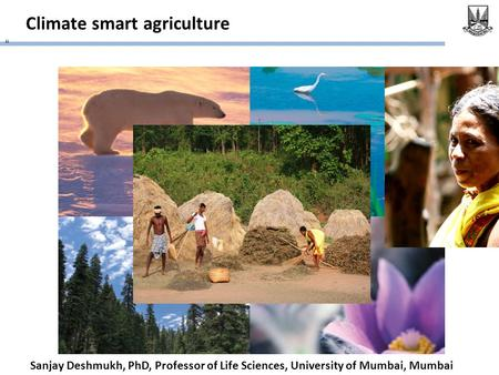 "Climate smart agriculture "" Sanjay Deshmukh, PhD, Professor of Life Sciences, University of Mumbai, Mumbai."