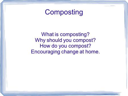 Composting What is composting? Why should you compost? How do you compost? Encouraging change at home.