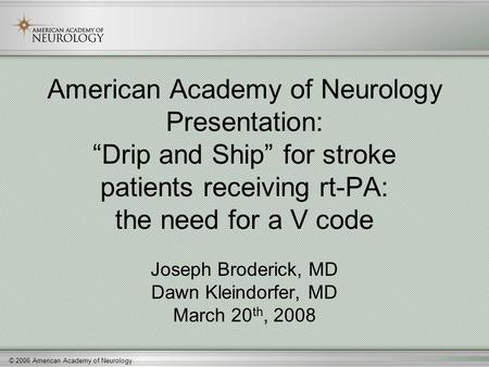"© 2006 American Academy of Neurology American Academy of Neurology Presentation: ""Drip and Ship"" for stroke patients receiving rt-PA: the need for a V."