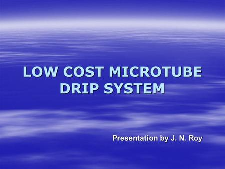 LOW COST MICROTUBE DRIP SYSTEM Presentation by J. N. Roy.