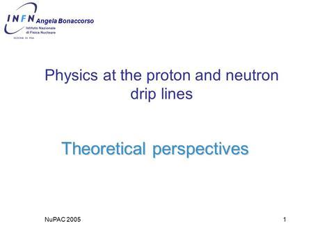 NuPAC 20051 Physics at the proton and neutron drip lines Theoretical perspectives Angela Bonaccorso.