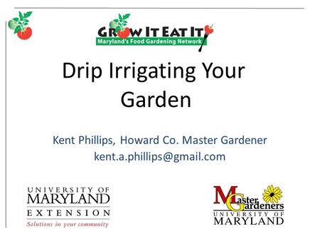 Drip Irrigating Your Garden Kent Phillips, Howard Co. Master Gardener