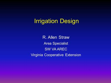 R. Allen Straw Area Specialist SW VA AREC Virginia Cooperative Extension Irrigation Design.