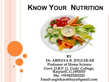 K NOW Y OUR N UTRITION BY Dr. ABHAYA R. JOGLEKAR Professor of Home Science Govt. D.B.P. G. Girls' College, Raipur(C.G.)492010 Mo. +919425203225